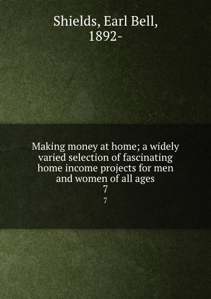 Earl Bell Shields Making money at home; a widely varied selection of fascinating home income projects for men and women of all ages. 7
