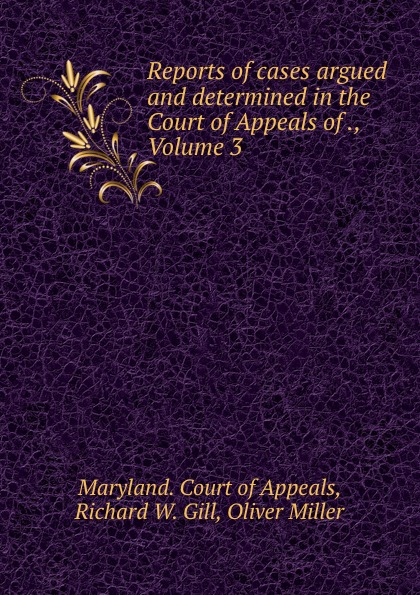 Richard W. Gill Reports of cases argued and determined in the Court of Appeals of ., Volume 3