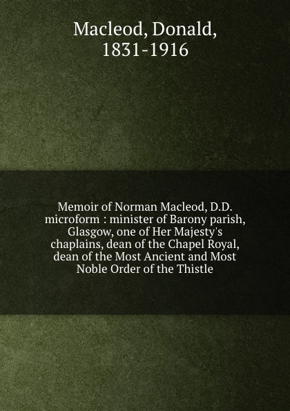 Donald Macleod Memoir of Norman Macleod, D.D. microform : minister of Barony parish, Glasgow, one of Her Majesty.s chaplains, dean of the Chapel Royal, dean of the Most Ancient and Most Noble Order of the Thistle