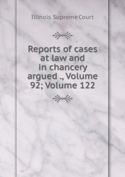 Illinois. Supreme Court Reports of cases at law and in chancery argued ., Volume 92;.Volume 122