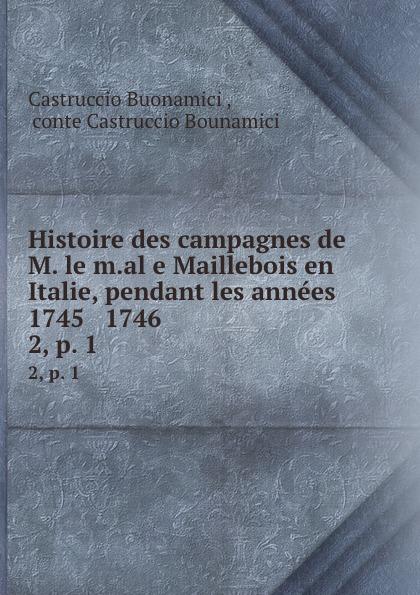 Castruccio Buonamici Histoire des campagnes de M. le m.al e Maillebois en Italie, pendant les annees 1745 . 1746 . 2, p. 1 victor de jouy l hermite en italie t 2