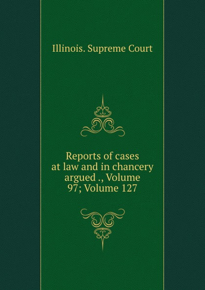 Illinois. Supreme Court Reports of cases at law and in chancery argued ., Volume 97;.Volume 127