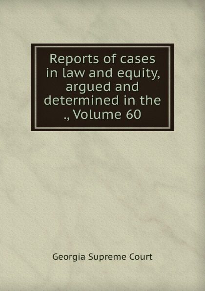 Georgia Supreme Court Reports of cases in law and equity, argued and determined in the ., Volume 60