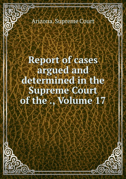 Arizona. Supreme Court Report of cases argued and determined in the Supreme Court of the ., Volume 17