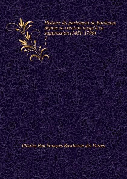 Charles Bon François Boscheron des Portes Histoire du parlement de Bordeaux depuis sa creation jusqu.a sa suppression (1451-1790). 1