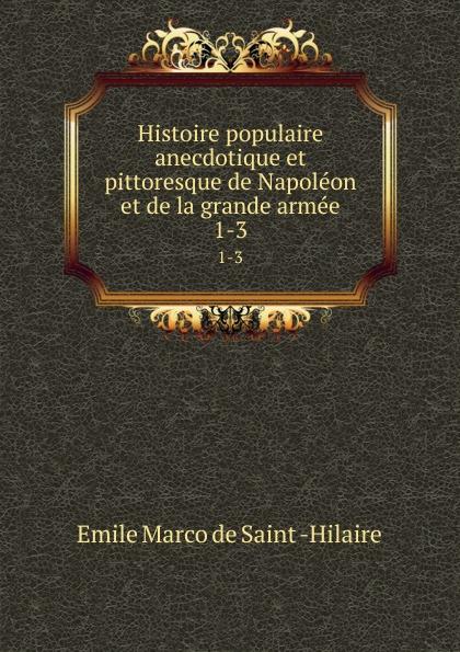 Emile Marco de Saint-Hilaire Histoire populaire anecdotique et pittoresque de Napoleon et de la grande armee. 1-3