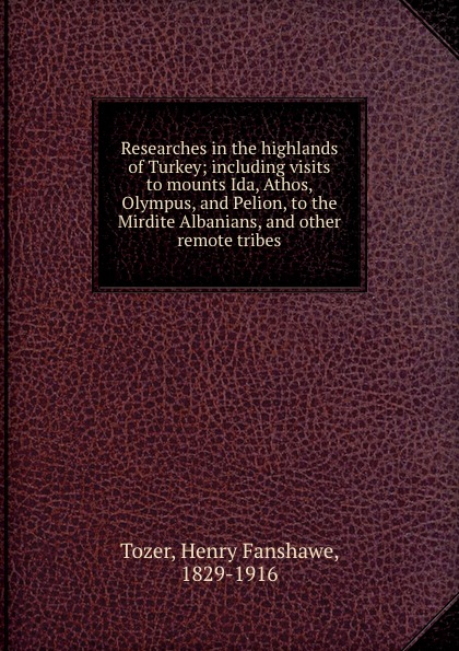 Henry Fanshawe Tozer Researches in the highlands of Turkey; including visits to mounts Ida, Athos, Olympus, and Pelion, to the Mirdite Albanians, and other remote tribes