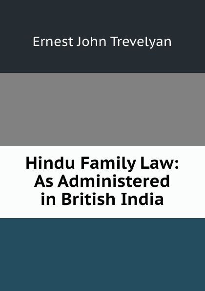 Ernest John Trevelyan Hindu Family Law: As Administered in British India