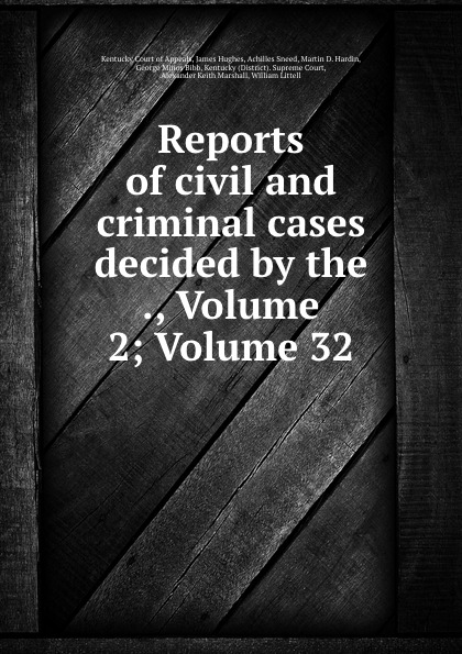 Kentucky Court of Appeals Reports of civil and criminal cases decided by the ., Volume 2;.Volume 32