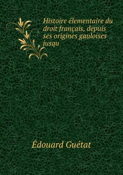 Édouard Guétat Histoire elementaire du droit francais, depuis ses origines gauloises jusqu . adhémar esmein cours elementaire d histoire du droit francais