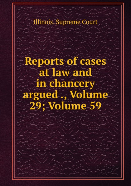 Illinois. Supreme Court Reports of cases at law and in chancery argued ., Volume 29;.Volume 59