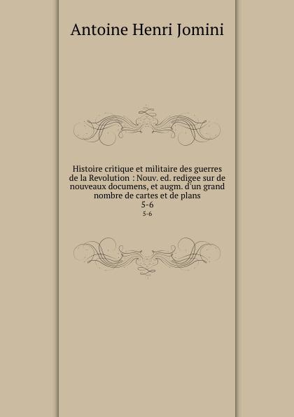 Jomini Antoine Henri Histoire critique et militaire des guerres de la Revolution : Nouv. ed. redigee sur de nouveaux documens, et augm. d.un grand nombre de cartes et de plans. 5-6