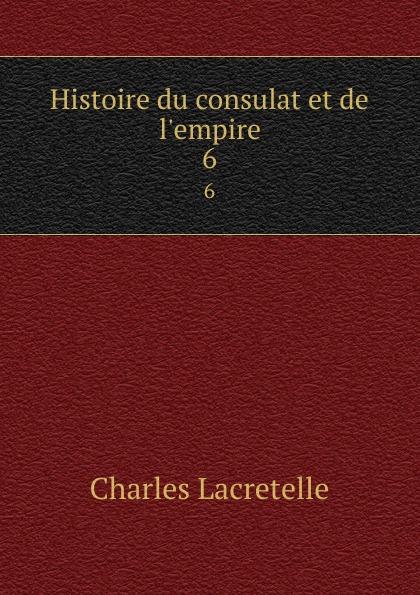 Charles Lacretelle Histoire du consulat et de l.empire. 6