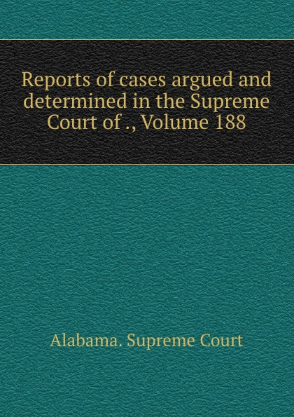 Supreme Court Reports of cases argued and determined in the Supreme Court of ., Volume 188