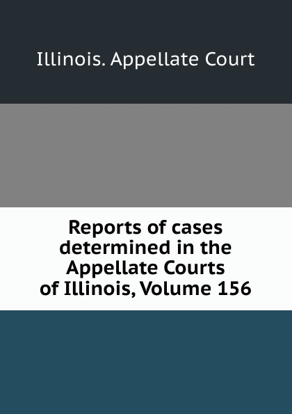Illinois. Appellate Court Reports of cases determined in the Appellate Courts of Illinois, Volume 156