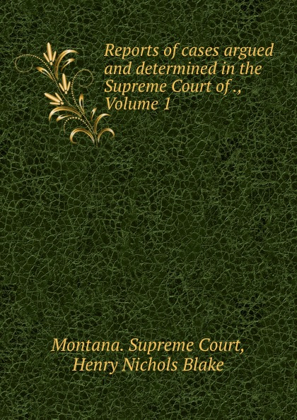 Montana. Supreme Court Reports of cases argued and determined in the Supreme Court of ., Volume 1