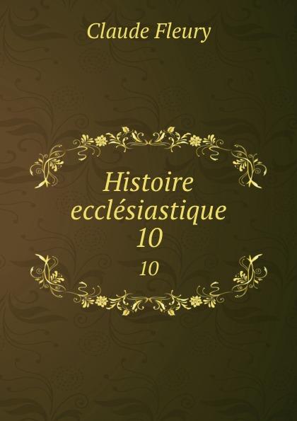 Fleury Claude Histoire ecclesiastique. 10