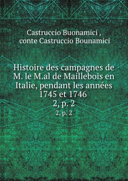 Castruccio Buonamici Histoire des campagnes de M. le M.al de Maillebois en Italie, pendant les annees 1745 et 1746 . 2, p. 2 victor de jouy l hermite en italie t 2