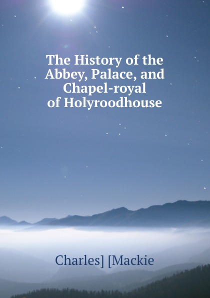 Charles Mackie The History of the Abbey, Palace, and Chapel-royal of Holyroodhouse mackie srm450v3