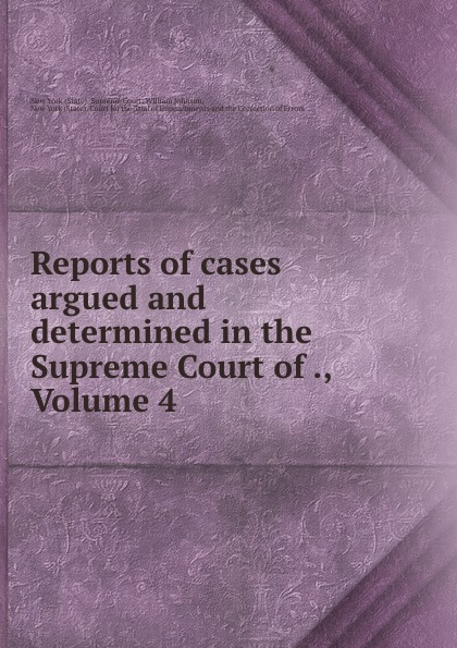 State. Supreme Court Reports of cases argued and determined in the Supreme Court of ., Volume 4