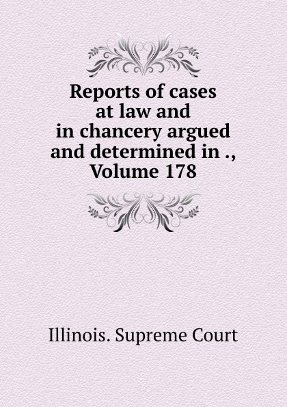 Illinois. Supreme Court Reports of cases at law and in chancery argued and determined in ., Volume 178