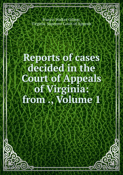 Francis Walker Gilmer Reports of cases decided in the Court of Appeals of Virginia: from ., Volume 1
