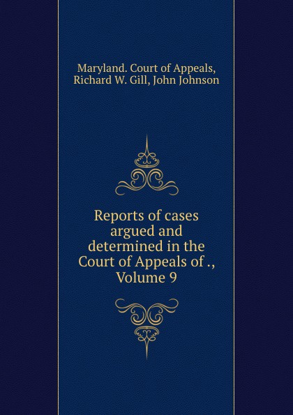 Richard W. Gill Reports of cases argued and determined in the Court of Appeals of ., Volume 9