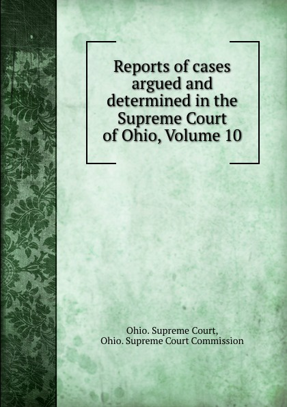 Ohio. Supreme Court Reports of cases argued and determined in the Supreme Court of Ohio, Volume 10