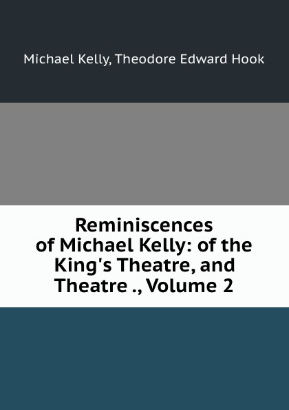 Michael Kelly Reminiscences of Michael Kelly: of the King.s Theatre, and Theatre ., Volume 2 michael patrick kelly chemnitz