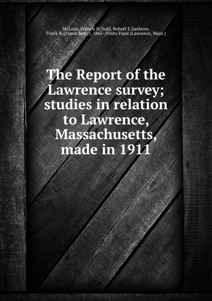Francis H. McLean The Report of the Lawrence survey; studies in relation to Lawrence, Massachusetts, made in 1911 d h lawrence lady chatterleys lover