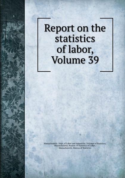 Report on the statistics of labor, Volume 39