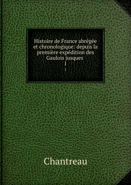 Chantreau Histoire de France abregee et chronologique: depuis la premiere expedition des Gaulois jusques . 1