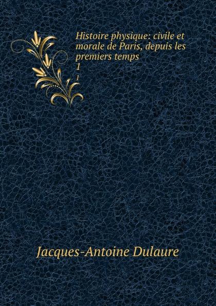 Jacques-Antoine Dulaure Histoire physique: civile et morale de Paris, depuis les premiers temps . 1