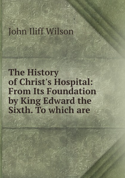 John Iliff Wilson The History of Christ.s Hospital: From Its Foundation by King Edward the Sixth. To which are . john iliff wilson the history of christ s hospital from its foundation by king edward the sixth to which are