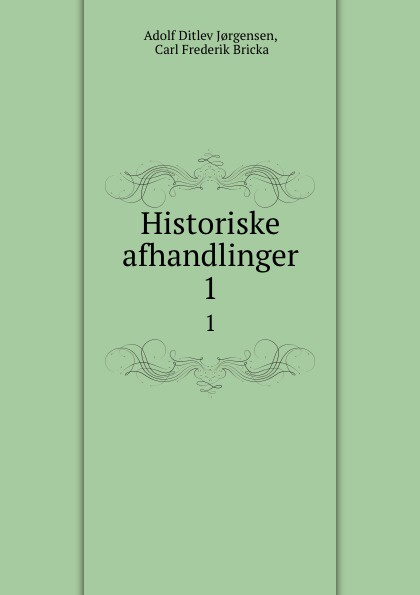 Adolf Ditlev Jorgensen Historiske afhandlinger. 1 adolf ditlev jorgensen historiske afhandlinger