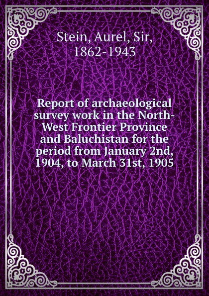 Report of archaeological survey work in the North-West Frontier Province and Baluchistan for the period from January 2nd, 1904, to March 31st, 1905