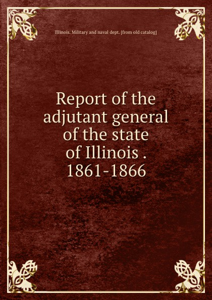 Illinois. Military and naval dept Report of the adjutant general of the state of Illinois . 1861-1866