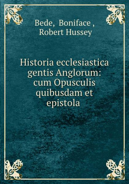 Boniface Bede Historia ecclesiastica gentis Anglorum: cum Opusculis quibusdam et epistola . saint bede historia ecclesiastica gentis anglorum latin edition