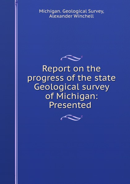 Michigan. Geological Survey Report on the progress of the state Geological survey of Michigan: Presented .