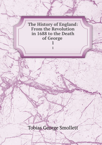 Tobias George Smollett The History of England: From the Revolution in 1688 to the Death of George . 1 george moore the history of the british revolution of 1688 9