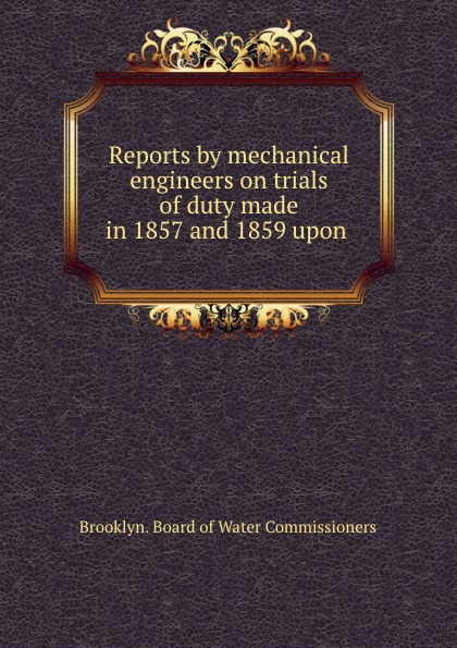 Brooklyn. Board of Water Commissioners Reports by mechanical engineers on trials of duty made in 1857 and 1859 upon .