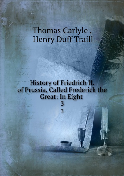 Thomas Carlyle History of Friedrich II. of Prussia, Called Frederick the Great: In Eight . 3 thomas carlyle history of friedrich ii of prussia called frederick the great 4