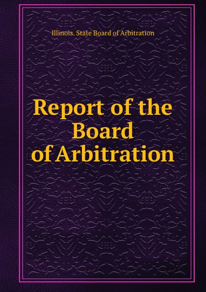 Illinois. State Board of Arbitration Report of the Board of Arbitration