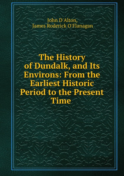 John d'Alton The History of Dundalk, and Its Environs: From the Earliest Historic Period to the Present Time . william abbatt a history of the united states and its people from their earliest records to the present time volume 6