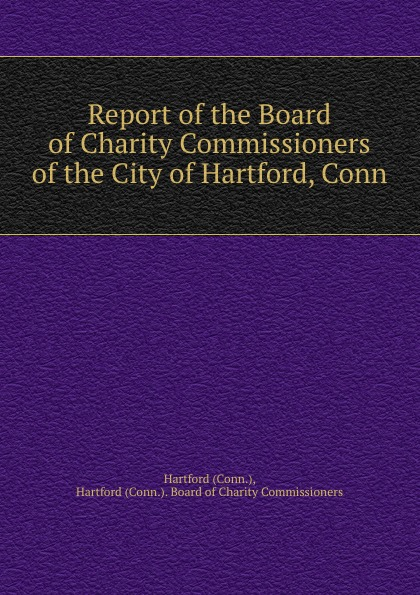Hartford. Board of Charity Commissioners Report of the Board of Charity Commissioners of the City of Hartford, Conn