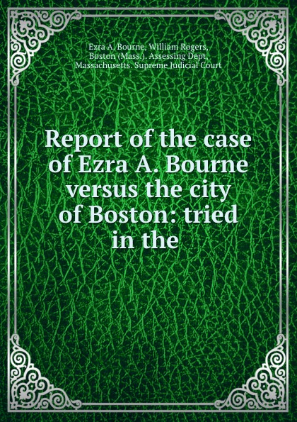Ezra A. Bourne Report of the case of Ezra A. Bourne versus the city of Boston: tried in the . sam bourne the righteous men