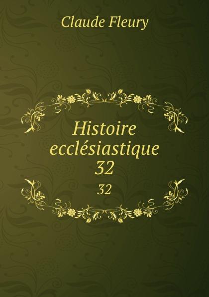Fleury Claude Histoire ecclesiastique. 32