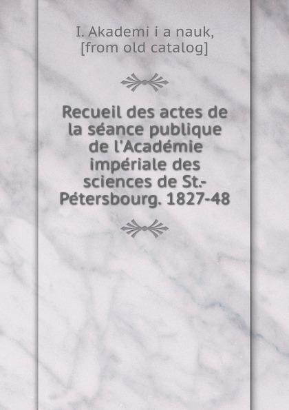 купить I. Akademïia nauk Recueil des actes de la seance publique de l.Academie imperiale des sciences de St.-Petersbourg. 1827-48 по цене 1167 рублей