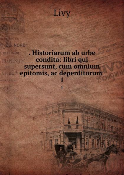 . Historiarum ab urbe condita: libri qui supersunt, cum omnium epitomis, ac deperditorum . 1
