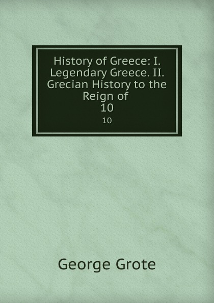 George Grote History of Greece: I. Legendary Greece. II. Grecian History to the Reign of . 10 цена и фото